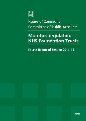 Monitor: regulating NHS Foundation Trusts, fourth report of session 2014-15, report, together with formal minutes relating to the report - House of Commons Papers 2014-15 407 (Paperback)