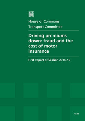 Driving premiums down: fraud and the cost of motor insurance, first report of session 2014-15, report, together with formal minutes relating to the report - House of Commons Papers 2014-15 285 (Paperback)