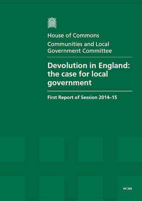 Devolution in England: the case for local government, first report of session 2014-15, report, together with formal minutes relating to the report - House of Commons Papers 2014-15 503 (Paperback)