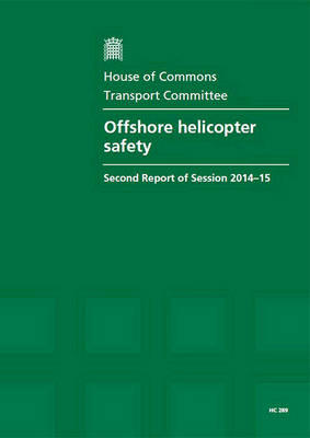 Offshore helicopter safety: second report of session 2013-14, report, together with appendix and formal minutes relating to the report - House of Commons Papers 2014-15 289 (Paperback)