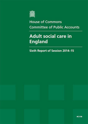 Adult social care in England: sixth report of session 2014-15, report, together with formal minutes relating to the report - House of Commons Papers 2014-15 518 (Paperback)