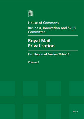 Royal Mail privatisation: first report of session 2014-15, Vol. 1: Report, together with formal minutes - Royal Mail privatisation: first report of session 2014-15 2014-15 539-I (Paperback)