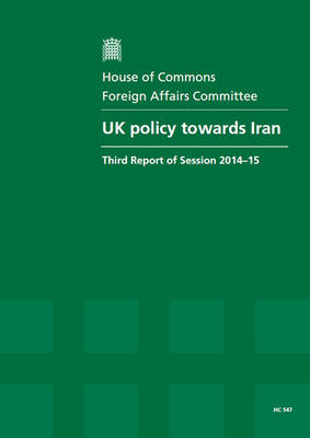 UK policy towards Iran: third report of session 2014-15, report, together with formal minutes relating to the report - House of Commons Papers 2014-15 547 (Paperback)