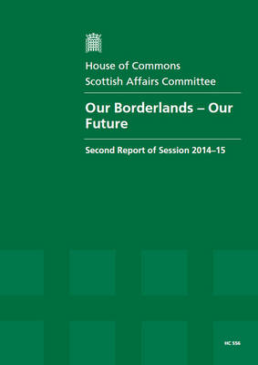 Our borderlands - our future: second report of session 2014-15, report, together with formal minutes relating to the report - House of Commons Papers 2014-15 556 (Paperback)