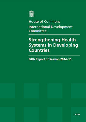 Strengthening health systems in developing countries: fifth report of session 2014-15, report, together with formal minutes - House of Commons Papers 2014-15 246 (Paperback)