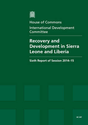 Recovery and development in Sierra Leone and Liberia: sixth report of session 2014-15, report, together with the formal minutes relating to the report - House of Commons Papers 2014-15 247 (Paperback)
