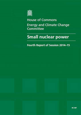 Small nuclear power: fourth report of session 2014-15, report, together with formal minutes relating to the report - House of Commons Papers 2014-15 347 (Paperback)