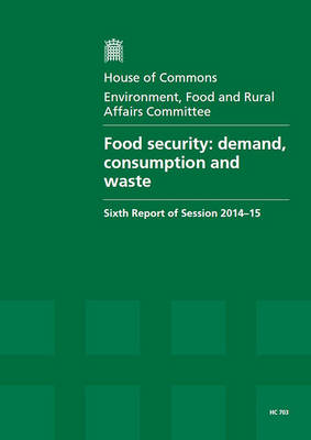 Food Security: Demand, Consumption and Waste, Sixth Report of Session 2014-15, Report, Together with Formal Minutes Relating to the Report - House of Commons Papers (Paperback)