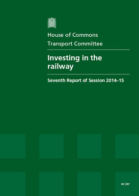 Investing in the railway: seventh report of session 2014-15, report, together with formal minutes relating to the report - House of Commons Papers 2014-15 257 (Paperback)
