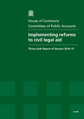 Implementing reforms to civil legal aid: thirty-sixth report of session 2014-15, report, together with the formal minutes relating to the report - House of Commons Papers 2014-15 808 (Paperback)