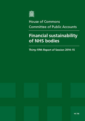 Financial sustainability of NHS bodies: thirty-fifth report of session 2014-15, report, together with the formal minutes relating to the report - House of Commons Papers 2014-15 736 (Paperback)