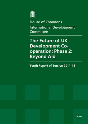 The future of UK development cooperation: Phase 2: beyond aid, tenth report of session 2014-15 - House of Commons Papers 2014-15 663 (Paperback)