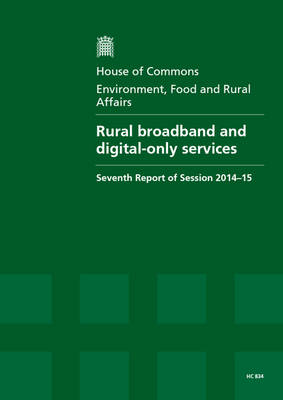 Rural broadband and digital-only services: seventh report of session 2014-15, report, together with formal minutes relating to the report - House of Commons Papers 2014-15 834 (Paperback)