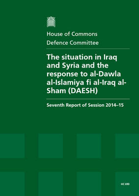 The situation in Iraq and Syria and the response to al-Dawla al-Islamiya fi al-Iraq al-Sham (DAESH): seventh report of session 2014-15, report, together with formal minutes relating to the report - House of Commons Papers 2014-15 690 (Paperback)