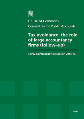 Tax avoidance: the role of large accountancy firms report (follow-up), thirty-eighth report of session 2014-15, report, together with the formal minutes relating to the report - House of Commons Papers 2014-15 860 (Paperback)
