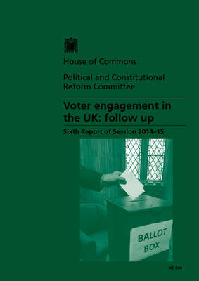 Voter Engagement in the UK: Follow Up, Sixth Report of Session 2014-15, Report, Together with Formal Minutes Relating to the Report - House of Commons Papers (Paperback)