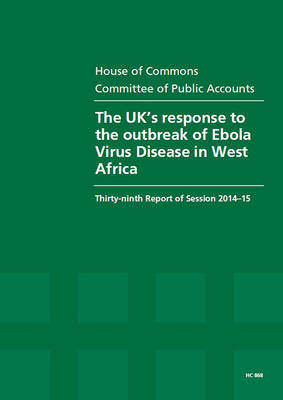 The UK's response to the outbreak of Ebola Virus Disease in West Africa: thirty-ninth report of session 2014-15, report, together with the formal minutes relating to the report - House of Commons Papers 2014-15 868 (Paperback)