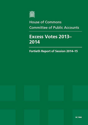 Excess votes 2013-14: fortieth report of session 2014-15, report, together with the formal minutes relating to the report - House of Commons Papers 2014-15 1046 (Paperback)