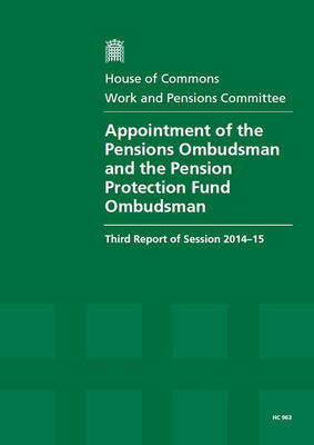 Appointment of the Pensions Ombudsman and the Pension Protection Fund Ombudsman: third report of session 2014-15, report, together with formal minutes relating to the report - House of Commons Papers 2014-15 963 (Paperback)