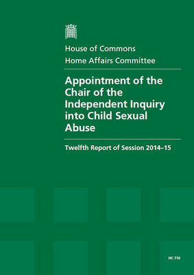 Appointment of the Chair of the Independent Inquiry into Child Sexual Abuse: twelfth report of session 2014-15, report, together with formal minutes - House of Commons Papers 2014-15 710 (Paperback)