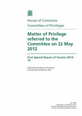 Matter of privilege referred to the Committee on 22 May 2012: first special report of session 2014-15 - House of Commons Papers 2014-15 1068 (Paperback)