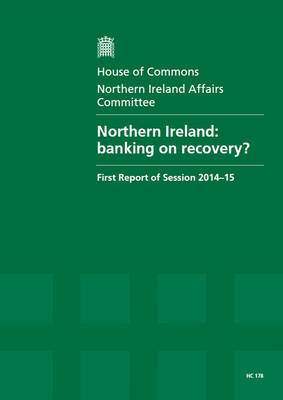 Northern Ireland: banking on recovery?, first report of session 2014-15, report, together with formal minutes relating to the report - House of Commons Papers 2014-15 178 (Paperback)