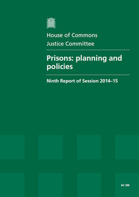 Prisons: planning and policies, report. together with formal minutes, ninth report of session 2014-15 - House of Commons Papers 2014-15 309 (Paperback)