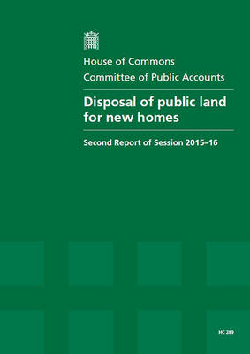 Disposal of public land for new homes: second report of session 2015-16, report, together with the formal minutes relating to the report - House of Commons Papers 2015-16 289 (Paperback)