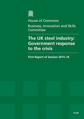 The UK steel industry: Government response to the crisis, first report of session 2015-16, report, together with formal minutes relating to the report - House of Commons Papers 2015-16 546 (Paperback)