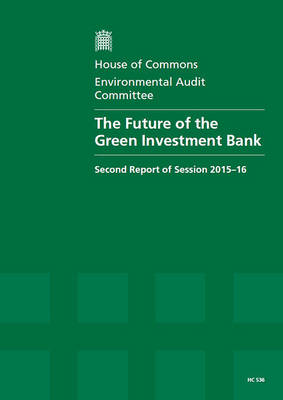 The future of the Green Investment Bank: second report of session 2015-16, report, together with formal minutes relating to the report - House of Commons Papers 2015-16 536 (Paperback)