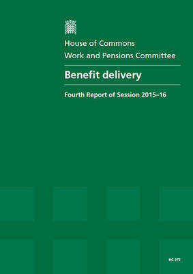 Benefit delivery: fourth report of session 2015-16, report, together with formal minutes relating to the report - House of Commons Papers 2015-16 372 (Paperback)