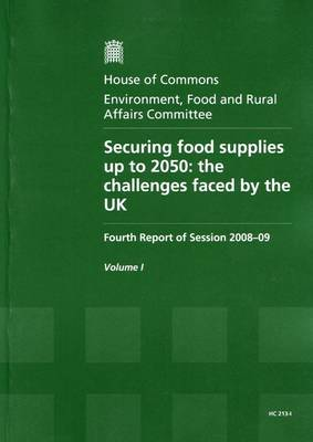 Securing Food Supplies Up to 2050: Fourth Report of Session 2008-09 - Report, Together with Formal Minutes v. 1: The Challenges Faced by the UK - HC Session 2008-09 (Paperback)