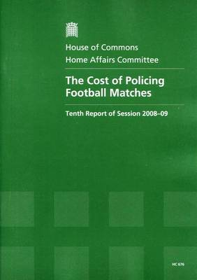 The Cost of Policing Football Matches: Tenth Report of Session 2008-09 Report, Together with Formal Minutes, Oral and Written Evidence - House of Commons Papers Session 2008-09 (Paperback)