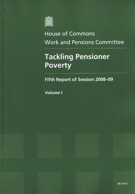 Tackling Pensioner Poverty: Report, Together with Formal Minutes v. 1: Fifth Report of Session 2008-09 - HC Session 2008-09 (Paperback)