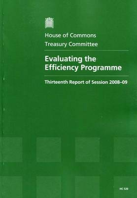 Evaluating the Efficiency Programme: Thirteenth Report of Session 2008-09 - Report, Together with Formal Minutes, Oral and Written Evidence - HC Session 2008-09 (Paperback)