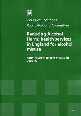 Reducing Alcohol Harm: Forty-seventh Report of Session 2008-09 - Report, Together with Formal Minutes, Oral and Written Evidence: Health Services in England for Alcohol Misuse - HC Session 2008-09 (Paperback)