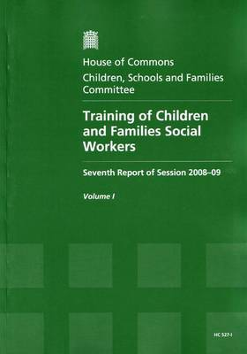 Training of Children and Families Social Workers: Report, Together with Formal Minutes v. 1: Seventh Report of Session 2008-09 - House of Commons Papers Session 2008-09 (Paperback)