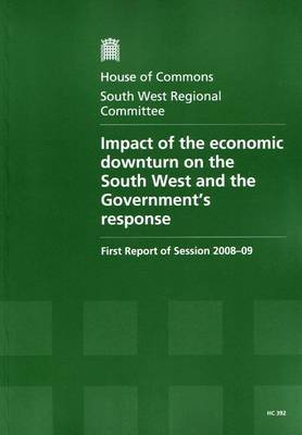 Impact of the Economic Downturn on the South West and the Government's Response: First Report of Session 2008-09 Report, Together with Formal Minutes, Oral and Written Evidence - House of Commons Papers Session 2008-09 (Paperback)