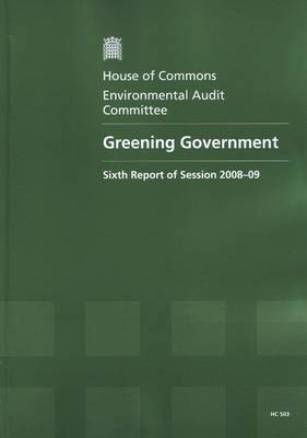 Greening Government: Sixth Report of Session 2008-09 - Report, Together with Formal Minutes, Oral and Written Evidence - HC Session 2008-09 (Paperback)