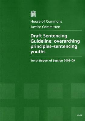 Draft Sentencing Guideline: Tenth Report of Session 2008-09 - Report, Together with Formal Minutes, Oral and Written Evidence: Overarching Principles - Sentencing Youths - HC Session 2008-09 (Paperback)