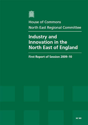 Industry and Innovation in the North East of England: First Report of Session 2009-10 - Report, Together with Formal Minutes, Oral and Written Evidence - HC Session 2009-10 (Paperback)