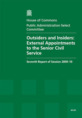 Outsiders and Insiders: External Appointments to the Senior Civil Service: Seventh Report of Session 2009-10 - Report, Together with Formal Minutes, Oral and Written Evidence - HC Session 2009-10 (Paperback)