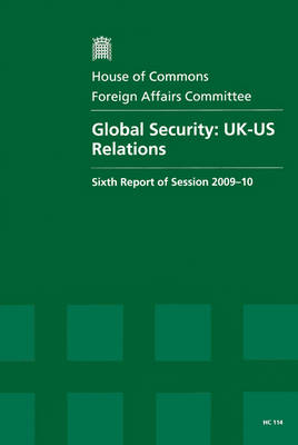 Global Security: Sixth Report of Session 2009-10 - Report, Together with Formal Minutes, Oral and Written Evidence: UK-US Relations - HC Session 2009-10 (Paperback)