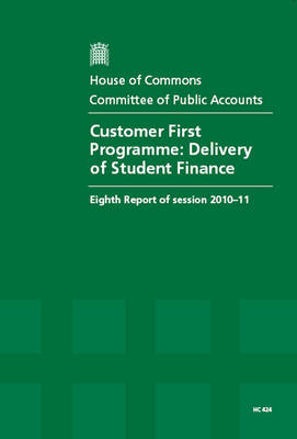 Customer First Programme: Delivery of Student Finance - HC 424, Eighth Report of Session 2010-11 - Report, Together with Formal Minutes, Oral and Written Evidence (Paperback)