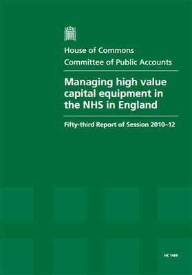 Managing High Value Capital Equipment in the NHS in England: Fifty-Third Report of Session 2010-12, Report, Together with Formal Minutes, Oral and Written Evidence - House of Commons Papers (Paperback)
