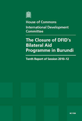 The Closure of DFID's Bilateral Aid Programme in Burundi: Tenth Report of Session 2010-12, Vol. 1: Report, Together with Formal Minutes, Oral and Written Evidence - House of Commons Papers (Paperback)