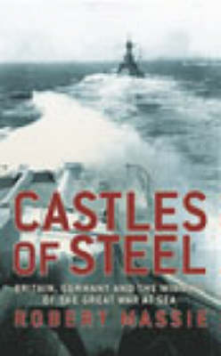 Castles Of Steel: Britain, Germany and the Winning of The Great War at Sea (Hardback)
