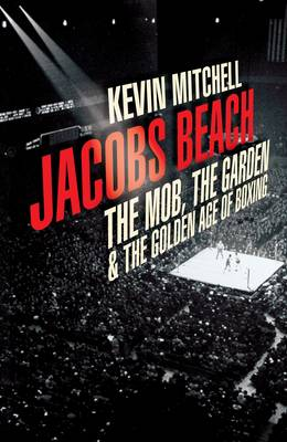 Jacobs Beach: The Mob, the Garden, and the Golden Age of Boxing (Hardback)