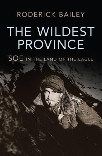 The Wildest Province: SOE in the Land of the Eagle (Hardback)