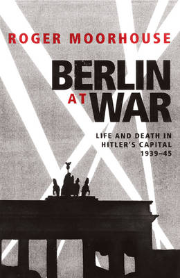 Berlin at War: Life and Death in Hitler's Capital, 1939-45 (Hardback)